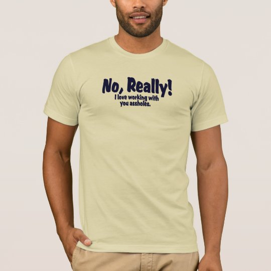 No, Really!  I Love Working With You Assholes T-Shirt