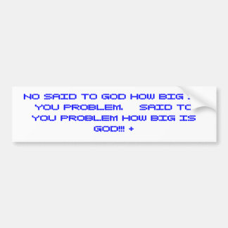 NO SAID TO GOD HOW BIG IS YOU PROBLEM.    SAID ... CAR BUMPER STICKER