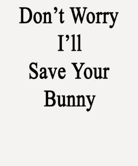 No se preocupe me ahorrará su conejito camiseta