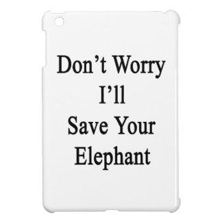 No se preocupe me ahorrará su elefante