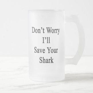 No se preocupe me ahorrará su tiburón taza cristal mate