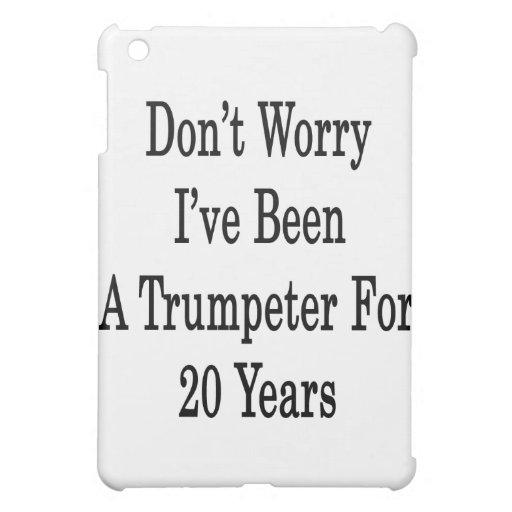 No se preocupe me han sido un trompetista por 20 a