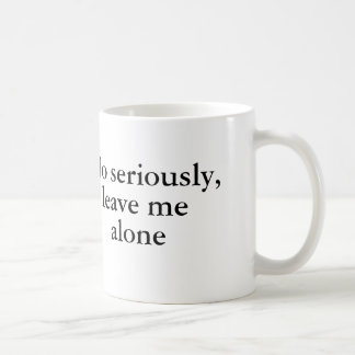 No seriously, leave me alone coffee mug