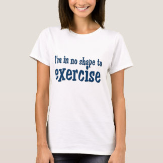 No Shape to Exercise T-Shirt