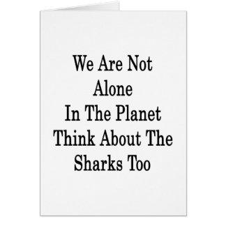 No somos solos en el planeta pensamos en el Sha Tarjeta De Felicitación