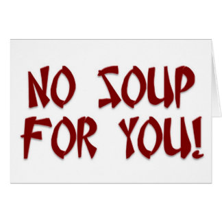 No Soup For You! Card