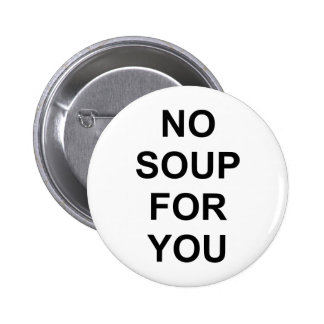 No Soup for You Pinback Button