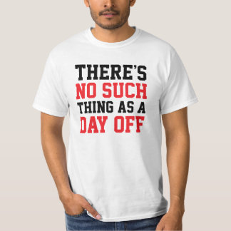No Such Thing As A Day Off T-Shirt