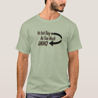 No Such Thing as Too Much Ammo Funny T-Shirt