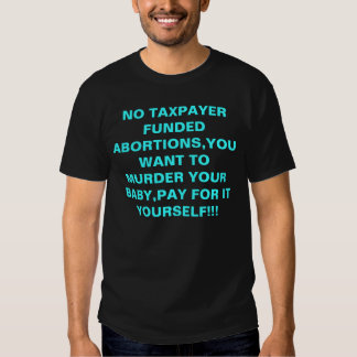 NO TAXPAYER FUNDED ABORTIONS,YOU WANT TO MURDER... TEE SHIRT