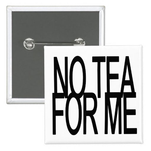 No Tea For Me Anti-Tea Party Pins