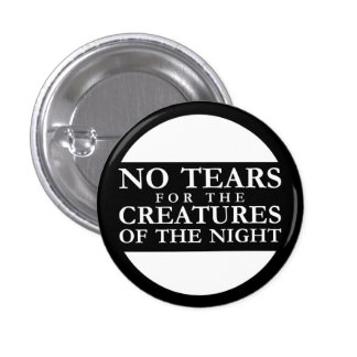 NO Tears for the Creatures OF the Night Pinback Button