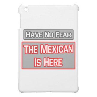 No tenga ningún miedo. El mexicano está aquí
