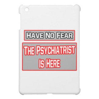 No tenga ningún miedo. El psiquiatra está aquí