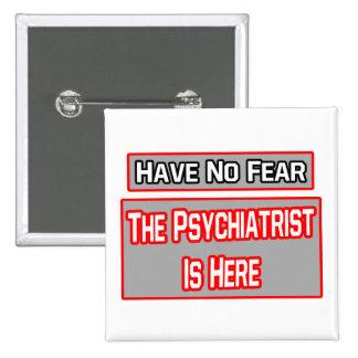 No tenga ningún miedo. El psiquiatra está aquí Pin Cuadrada 5 Cm