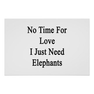 No Time For Love I Just Need Elephants Poster