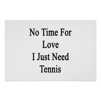 No Time For Love I Just Need Tennis Poster