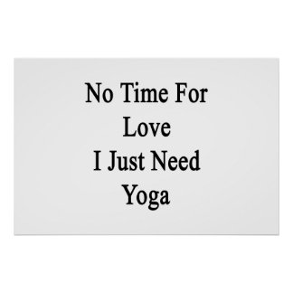 No Time For Love I Just Need Yoga Poster
