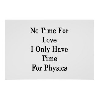 No Time For Love I Only Have Time For Physics Poster
