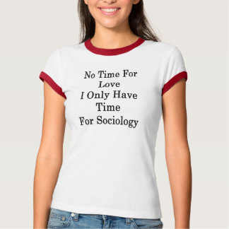 No Time For Love I Only Have Time For Sociology T-Shirt