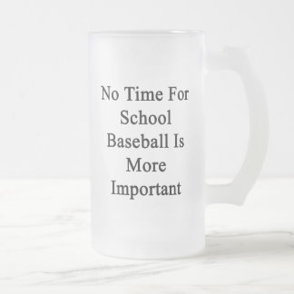 No Time For School Baseball Is More Important Frosted Beer Mug