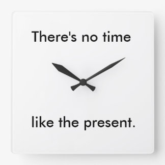 No time like the present. square wall clock