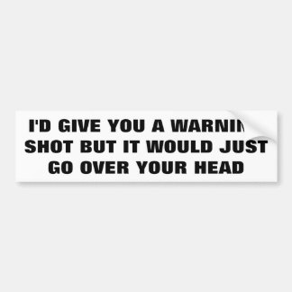 No Warning Shot It Would Go Over Your Head Bumper Sticker