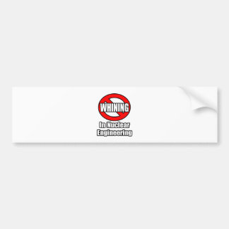 No Whining In Nuclear Engineering Bumper Stickers