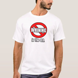 No Whining In The O.R. T-Shirt