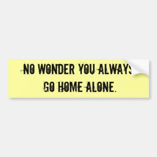 No wonder you always go home alone. car bumper sticker