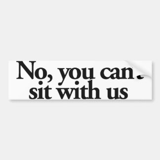 No you can't sit with US Bumper Sticker