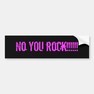 No YOU rock!!!!!! Bumper Sticker