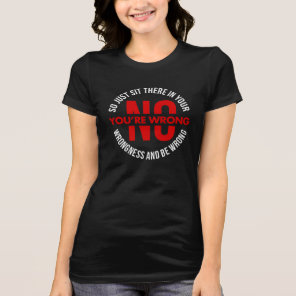 No Your Wrong So Sit In Your Wrongness Funny T-Shirt