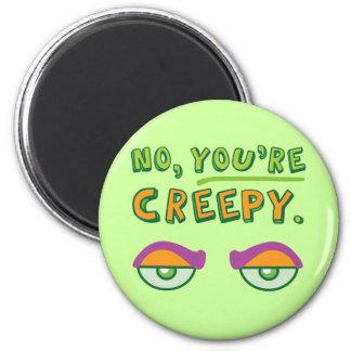 No, You're Creepy. Refrigerator Magnet