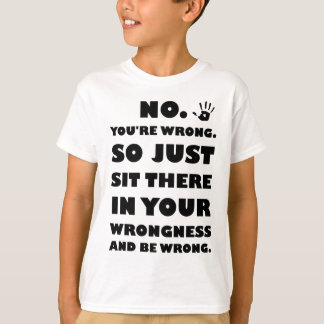 No. You're Just Wrong! T-Shirt