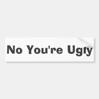 No You're Ugly Bumper Stickers