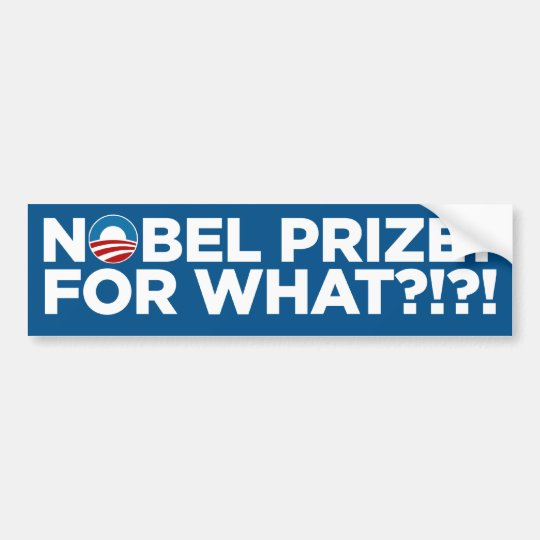 Nobel Prize? For What!?!? Bumper Sticker