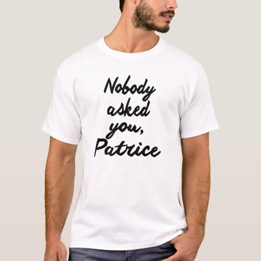 NOBODY ASKED YOU, PATRICE. T-Shirt | Zazzle.com