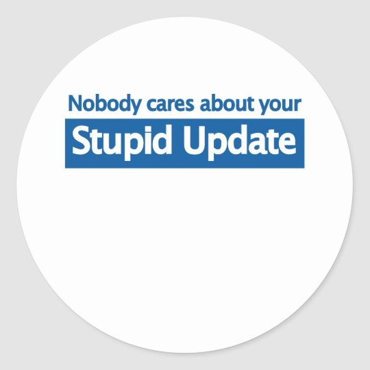 Nobody cares your stupid update classic round sticker