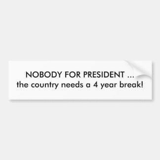 NOBODY FOR PRESIDENT ...the country needs a 4 y... Car Bumper Sticker