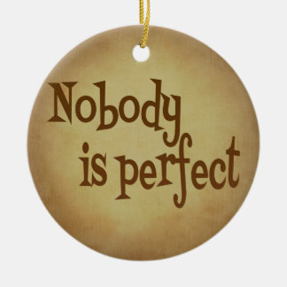 NOBODY IS PERFECT QUOTE TRUISM MOTIVATIONAL REALIT ROUND CERAMIC ORNAMENT
