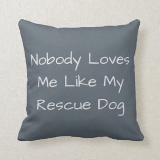 Nobody Loves Me Like My Rescue Dog Throw Pillow