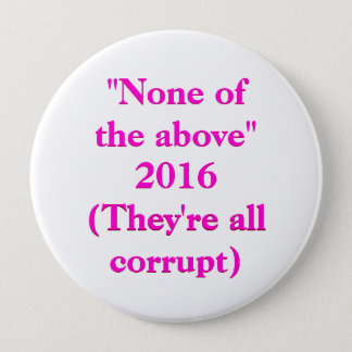 """None of the above"" 2016 (They're all corrupt) Button"