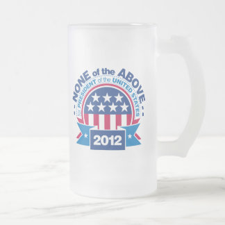None of the Above for President 2012 Frosted Glass Beer Mug