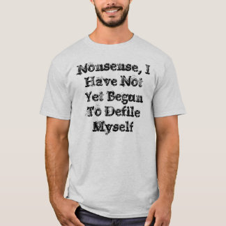 Nonsense, I Have Not Yet Begun To Defile Myself T-Shirt