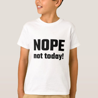 Nope Not Today! T-Shirt