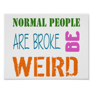 Normal People are broke. Be weird Poster