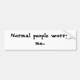 Normal people worry me... bumper sticker