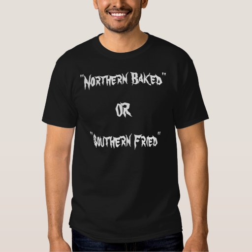 """""""Northern Baked"""", OR, """"Southern Fried"""" T Shirt"""