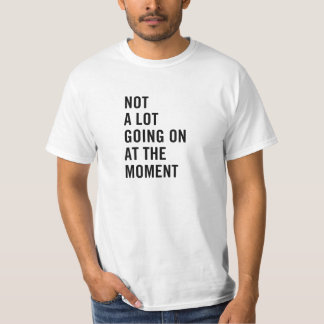 Not a Lot Going On At the Moment Tee Shirt
